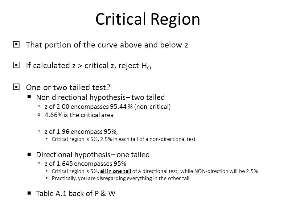 Critical Region  That portion of the curve above and below z  If calculated z > critical z, reject H O  One or two tailed test.