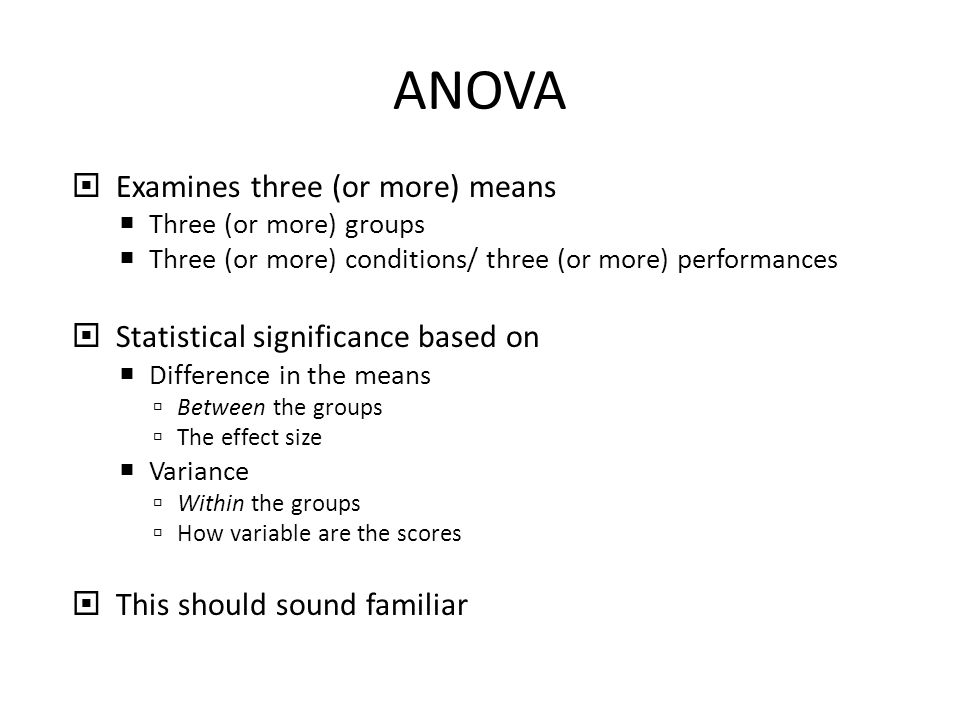 ANOVA  Examines three (or more) means  Three (or more) groups  Three (or more) conditions/ three (or more) performances  Statistical significance based on  Difference in the means  Between the groups  The effect size  Variance  Within the groups  How variable are the scores  This should sound familiar