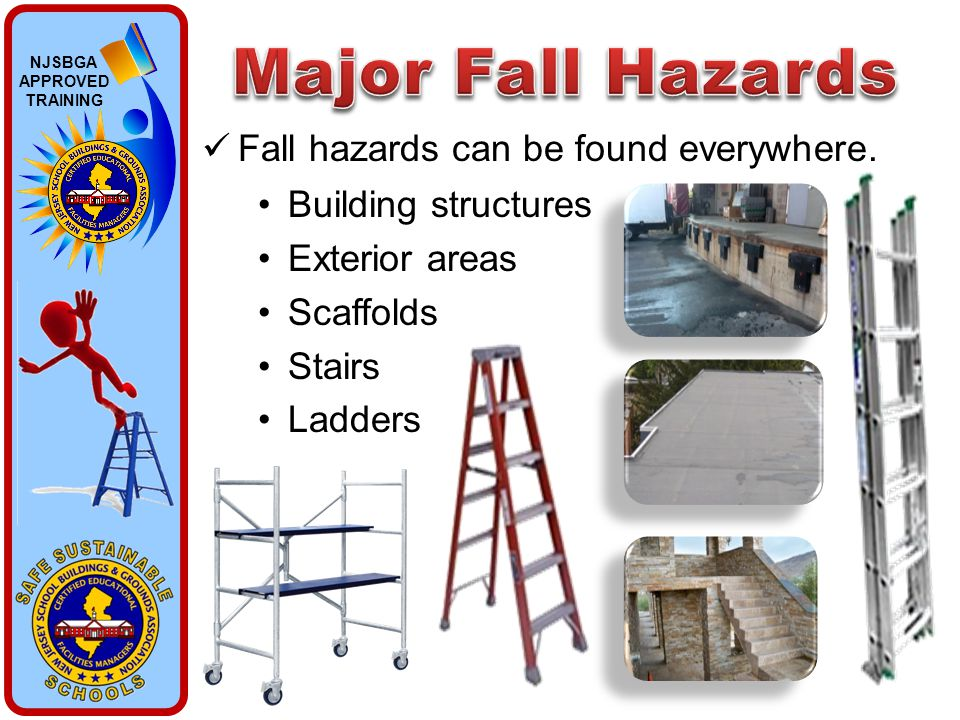 NJSBGA APPROVED TRAINING Fall hazards can be found everywhere. Building structures Exterior areas Scaffolds Stairs Ladders