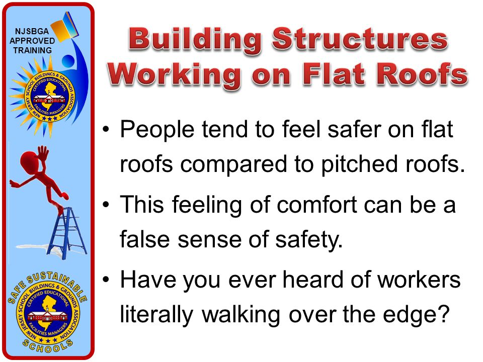NJSBGA APPROVED TRAINING People tend to feel safer on flat roofs compared to pitched roofs. This feeling of comfort can be a false sense of safety. Ha