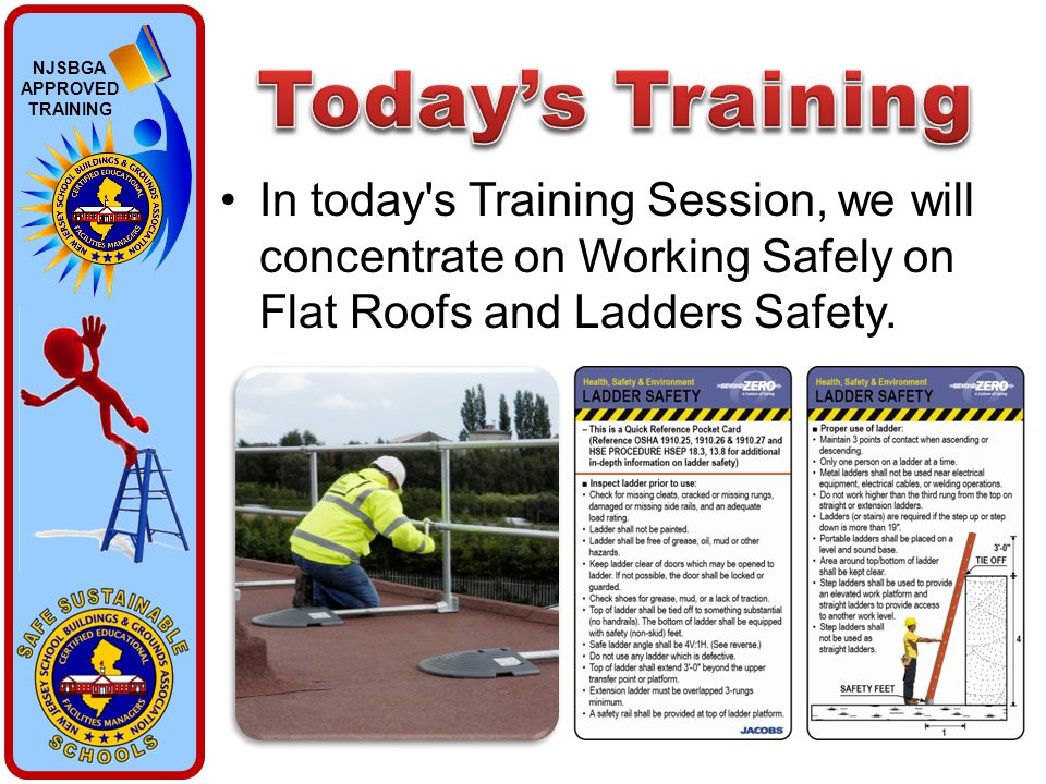 NJSBGA APPROVED TRAINING In today's Training Session, we will concentrate on Working Safely on Flat Roofs and Ladders Safety.