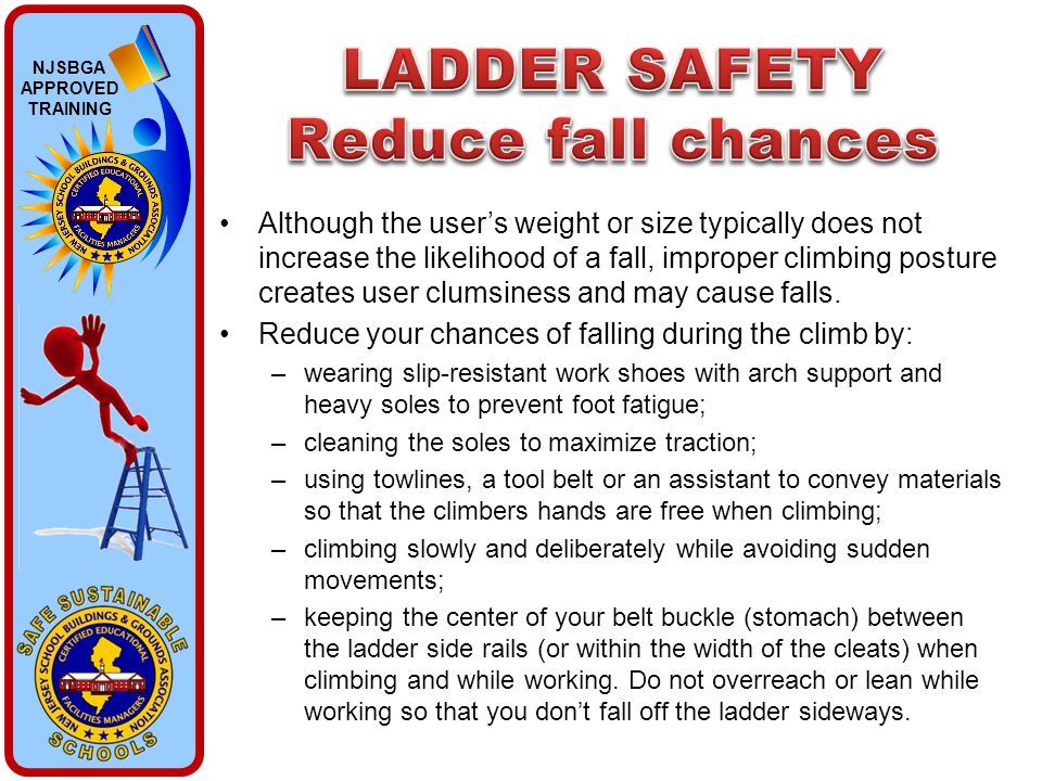 NJSBGA APPROVED TRAINING Although the user's weight or size typically does not increase the likelihood of a fall, improper climbing posture creates us