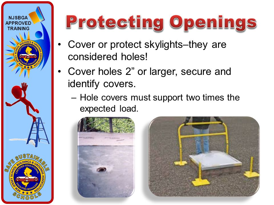 "NJSBGA APPROVED TRAINING Cover or protect skylights–they are considered holes! Cover holes 2"" or larger, secure and identify covers. –Hole covers must"