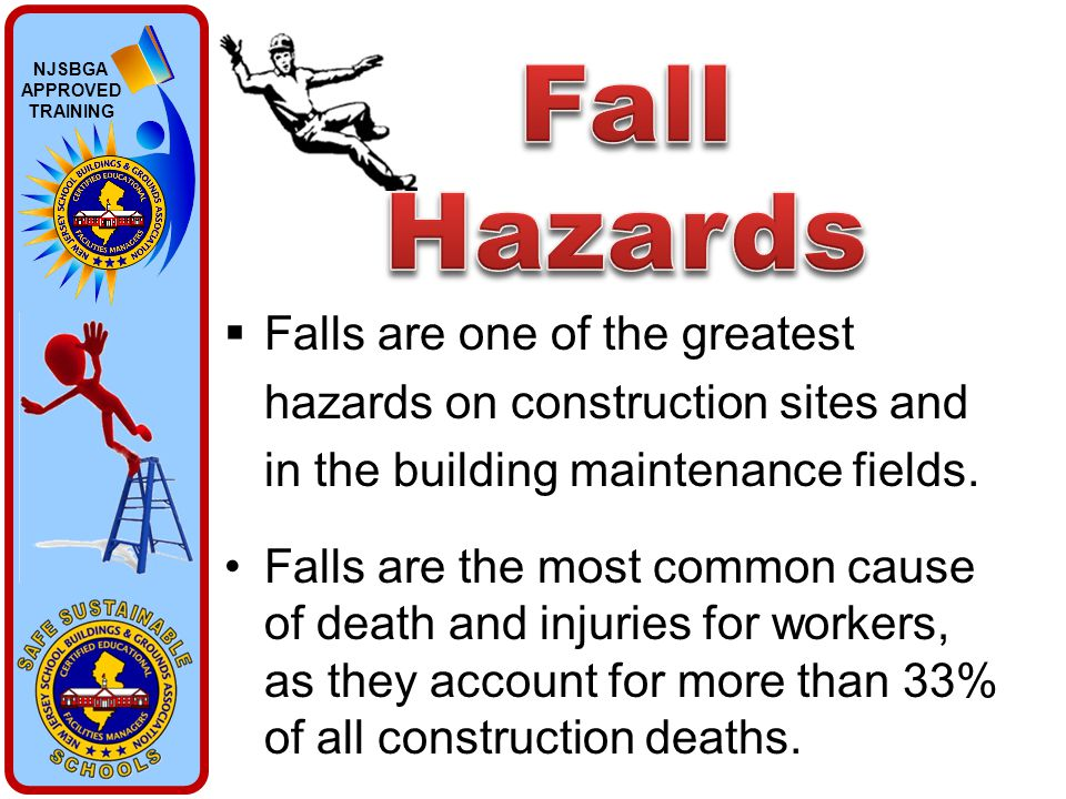 NJSBGA APPROVED TRAINING  Falls are one of the greatest hazards on construction sites and in the building maintenance fields. Falls are the most comm