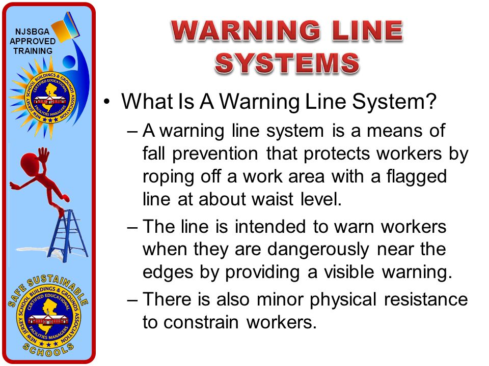 NJSBGA APPROVED TRAINING What Is A Warning Line System? –A warning line system is a means of fall prevention that protects workers by roping off a wor
