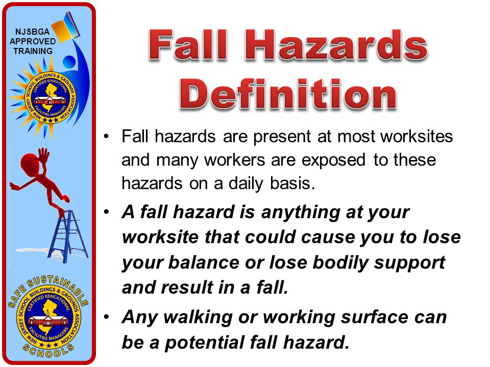 NJSBGA APPROVED TRAINING Fall hazards are present at most worksites and many workers are exposed to these hazards on a daily basis. A fall hazard is a