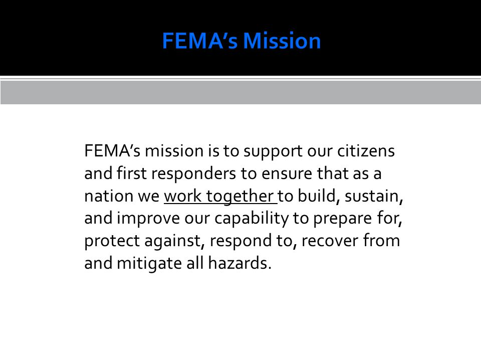FEMA's mission is to support our citizens and first responders to ensure that as a nation we work together to build, sustain, and improve our capability to prepare for, protect against, respond to, recover from and mitigate all hazards.