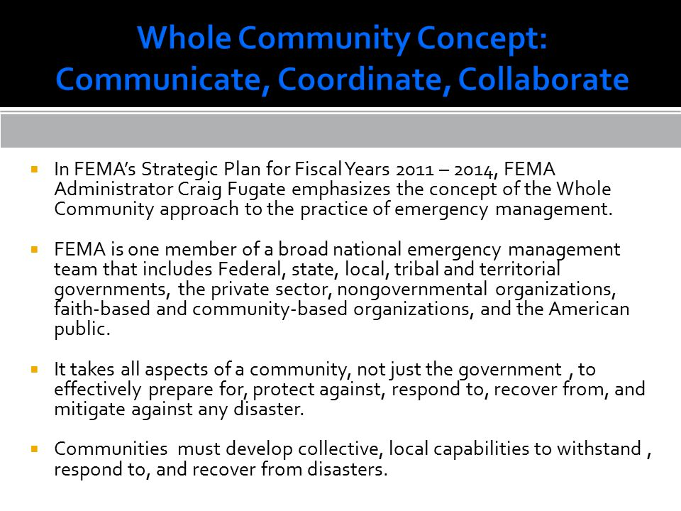  In FEMA's Strategic Plan for Fiscal Years 2011 – 2014, FEMA Administrator Craig Fugate emphasizes the concept of the Whole Community approach to the practice of emergency management.