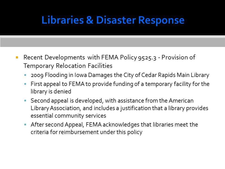  Recent Developments with FEMA Policy 9525.3 - Provision of Temporary Relocation Facilities  2009 Flooding in Iowa Damages the City of Cedar Rapids Main Library  First appeal to FEMA to provide funding of a temporary facility for the library is denied  Second appeal is developed, with assistance from the American Library Association, and includes a justification that a library provides essential community services  After second Appeal, FEMA acknowledges that libraries meet the criteria for reimbursement under this policy