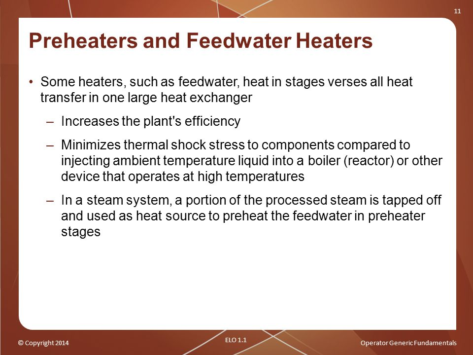 © Copyright 2014Operator Generic Fundamentals 11 Preheaters and Feedwater Heaters Some heaters, such as feedwater, heat in stages verses all heat tran