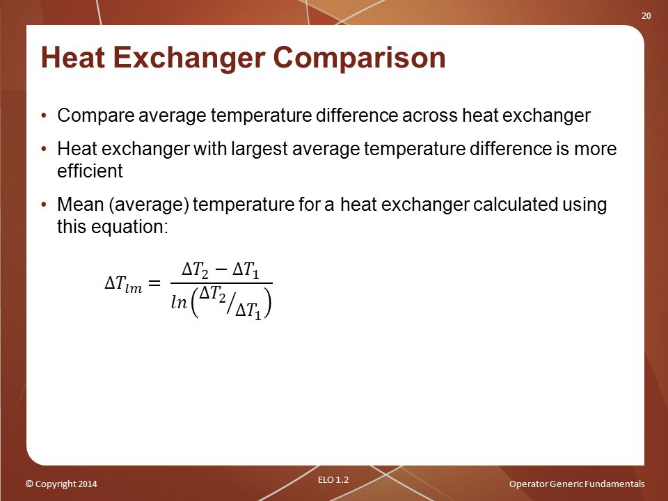 © Copyright 2014Operator Generic Fundamentals 20 Heat Exchanger Comparison Compare average temperature difference across heat exchanger Heat exchanger with largest average temperature difference is more efficient Mean (average) temperature for a heat exchanger calculated using this equation: ELO 1.2