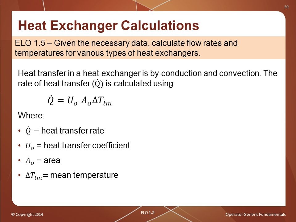 © Copyright 2014Operator Generic Fundamentals 39 Heat Exchanger Calculations ELO 1.5 – Given the necessary data, calculate flow rates and temperatures