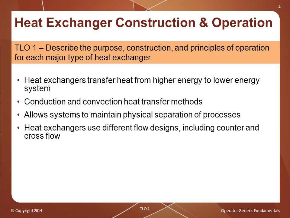 © Copyright 2014Operator Generic Fundamentals 4 Heat Exchanger Construction & Operation Heat exchangers transfer heat from higher energy to lower ener