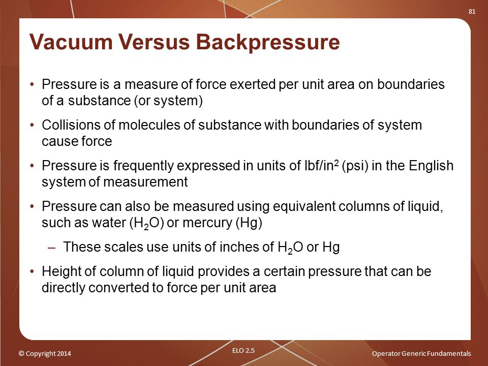 © Copyright 2014Operator Generic Fundamentals 81 Vacuum Versus Backpressure Pressure is a measure of force exerted per unit area on boundaries of a su