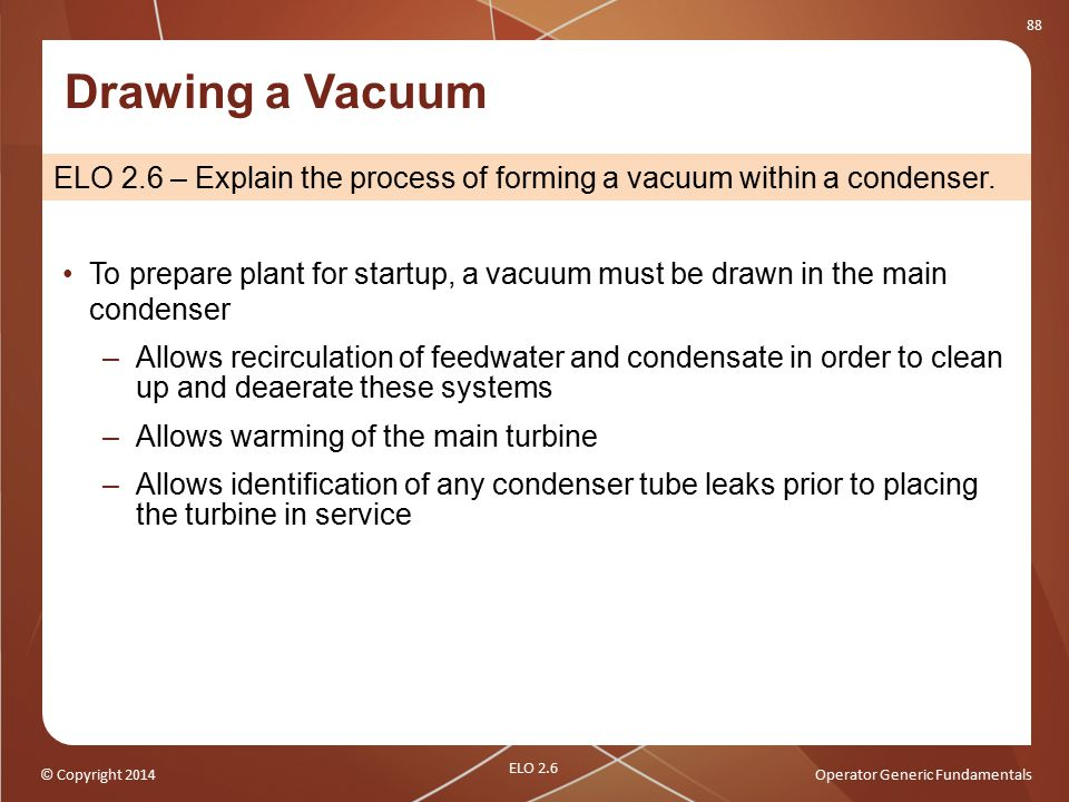 © Copyright 2014Operator Generic Fundamentals 88 Drawing a Vacuum ELO 2.6 – Explain the process of forming a vacuum within a condenser. To prepare pla