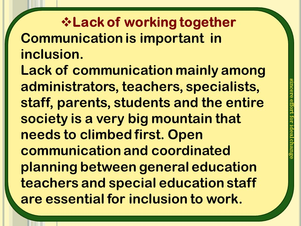 sincere effort for ideal change  Lack of working together Communication is important in inclusion. Lack of communication mainly among administrators,