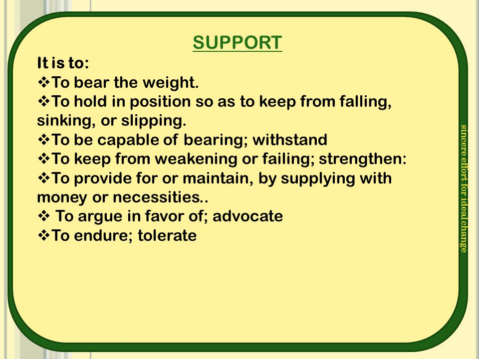 sincere effort for ideal change SUPPORT It is to:  To bear the weight.  To hold in position so as to keep from falling, sinking, or slipping.  To b