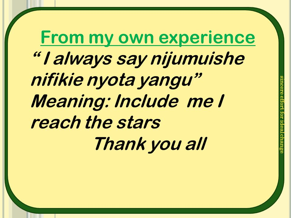 "sincere effort for ideal change From my own experience "" I always say nijumuishe nifikie nyota yangu"" Meaning: Include me I reach the stars Thank you"