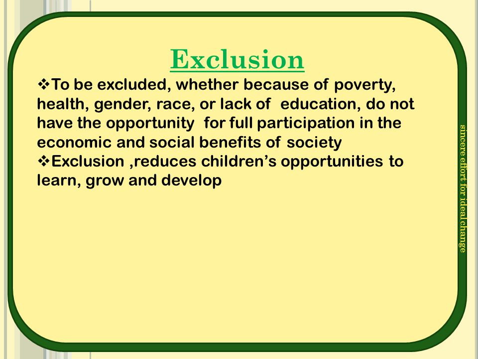 sincere effort for ideal change Exclusion  To be excluded, whether because of poverty, health, gender, race, or lack of education, do not have the op