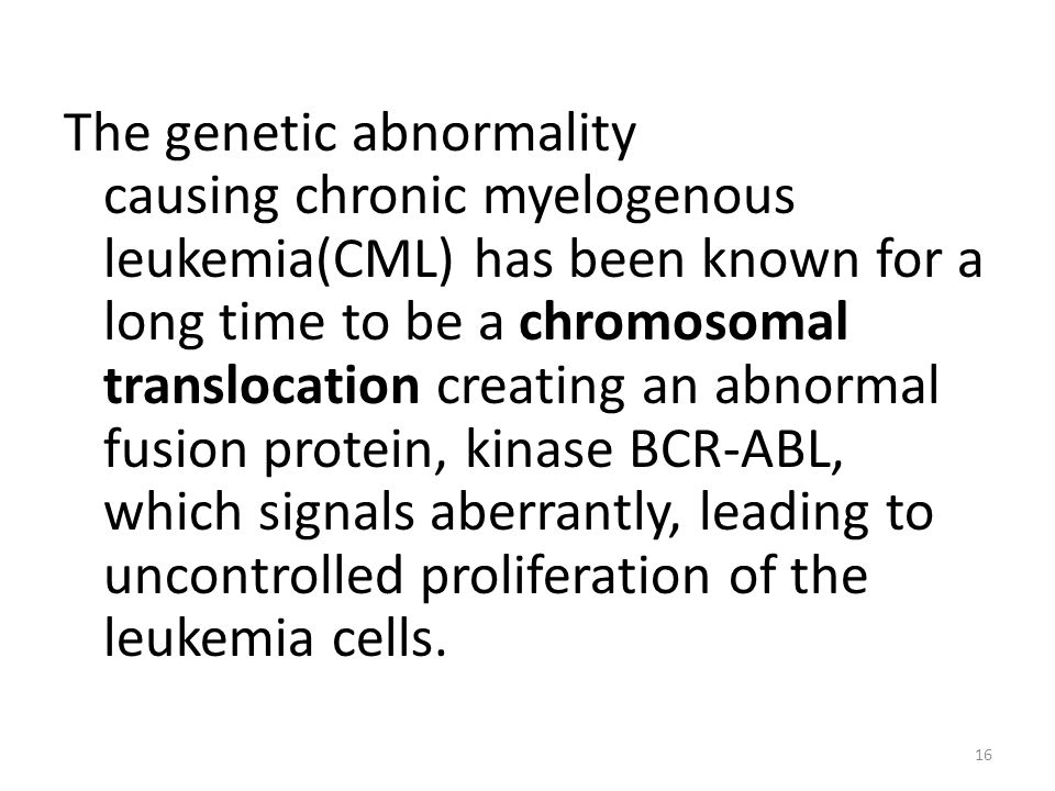 The genetic abnormality causing chronic myelogenous leukemia(CML) has been known for a long time to be a chromosomal translocation creating an abnormal fusion protein, kinase BCR-ABL, which signals aberrantly, leading to uncontrolled proliferation of the leukemia cells.
