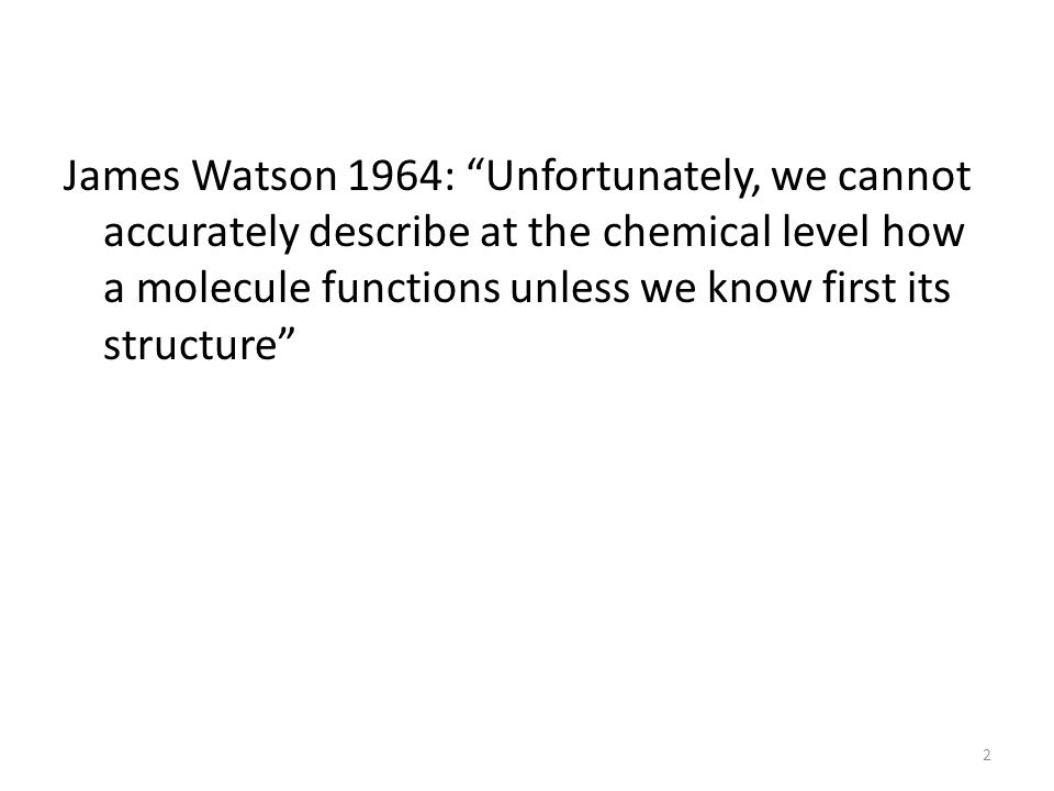James Watson 1964: Unfortunately, we cannot accurately describe at the chemical level how a molecule functions unless we know first its structure 2