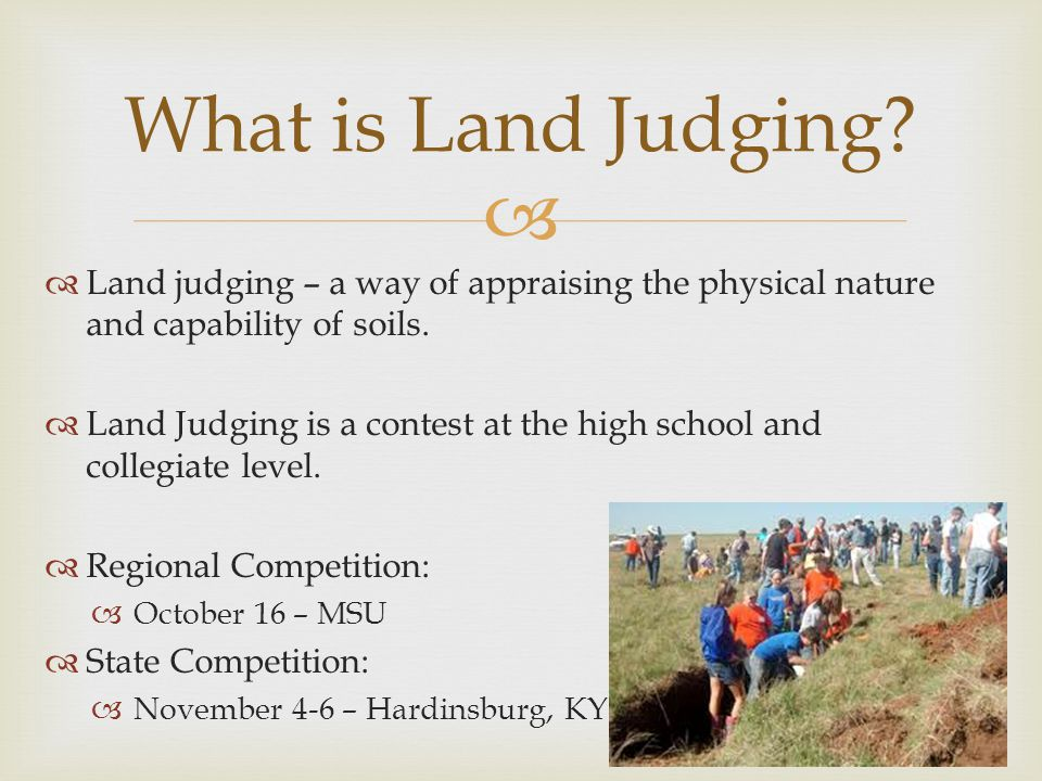   Land judging – a way of appraising the physical nature and capability of soils.  Land Judging is a contest at the high school and collegiate leve