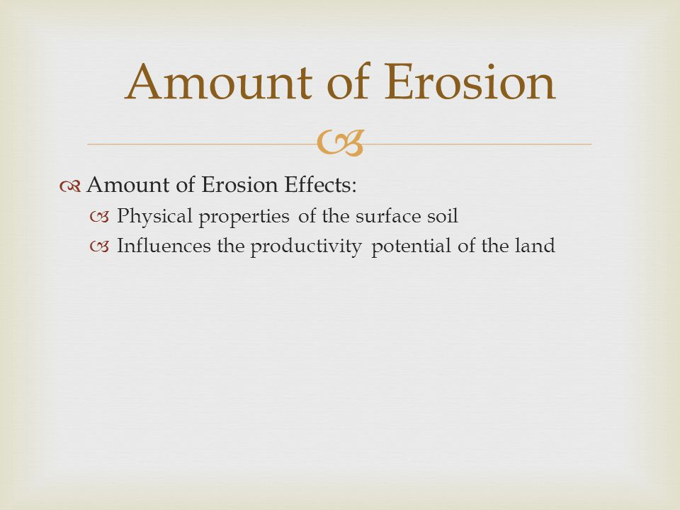   Amount of Erosion Effects:  Physical properties of the surface soil  Influences the productivity potential of the land Amount of Erosion
