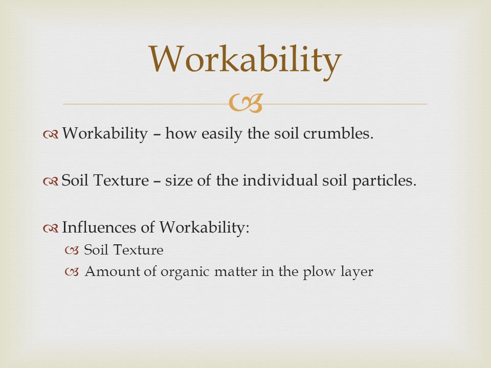   Workability – how easily the soil crumbles.  Soil Texture – size of the individual soil particles.  Influences of Workability:  Soil Texture 