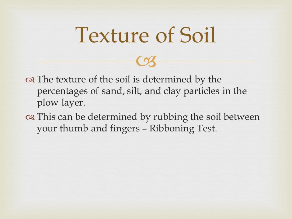   The texture of the soil is determined by the percentages of sand, silt, and clay particles in the plow layer.  This can be determined by rubbing
