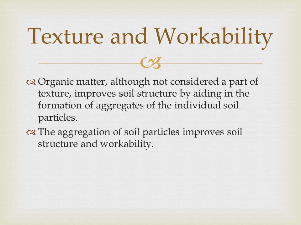   Organic matter, although not considered a part of texture, improves soil structure by aiding in the formation of aggregates of the individual soil