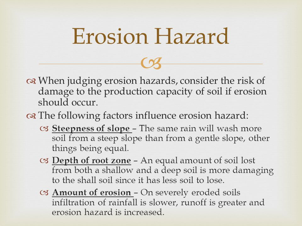   When judging erosion hazards, consider the risk of damage to the production capacity of soil if erosion should occur.  The following factors infl