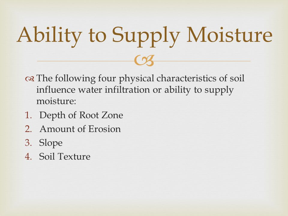   The following four physical characteristics of soil influence water infiltration or ability to supply moisture: 1.Depth of Root Zone 2.Amount of E