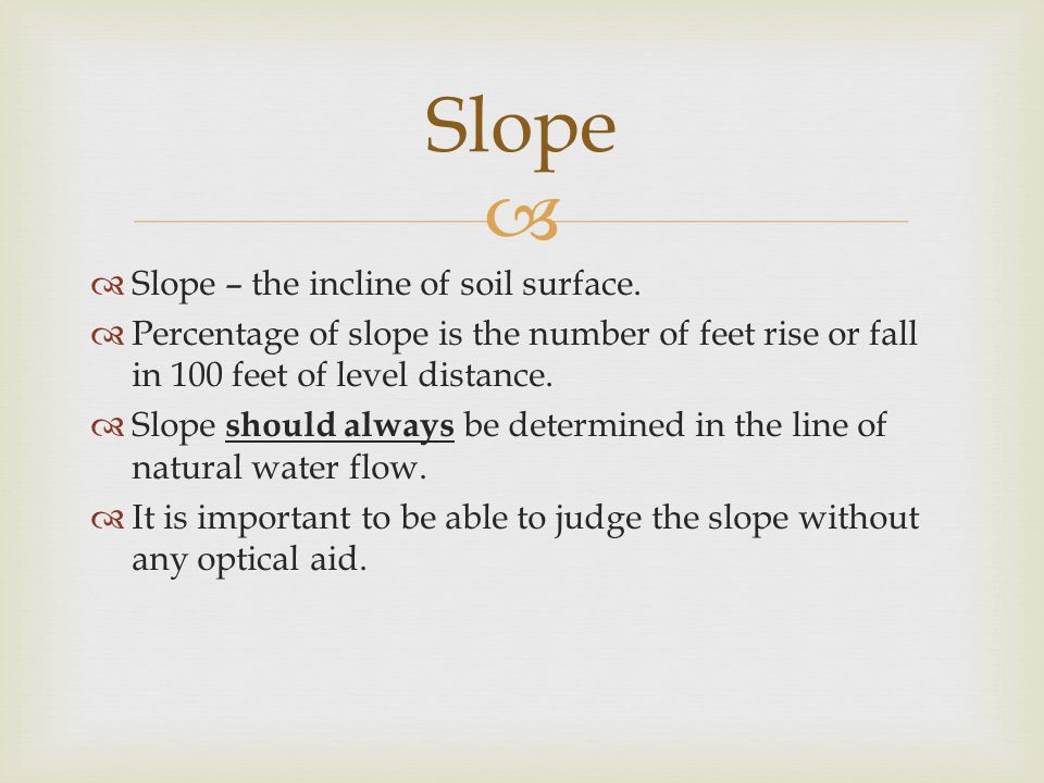   Slope – the incline of soil surface.  Percentage of slope is the number of feet rise or fall in 100 feet of level distance.  Slope should always
