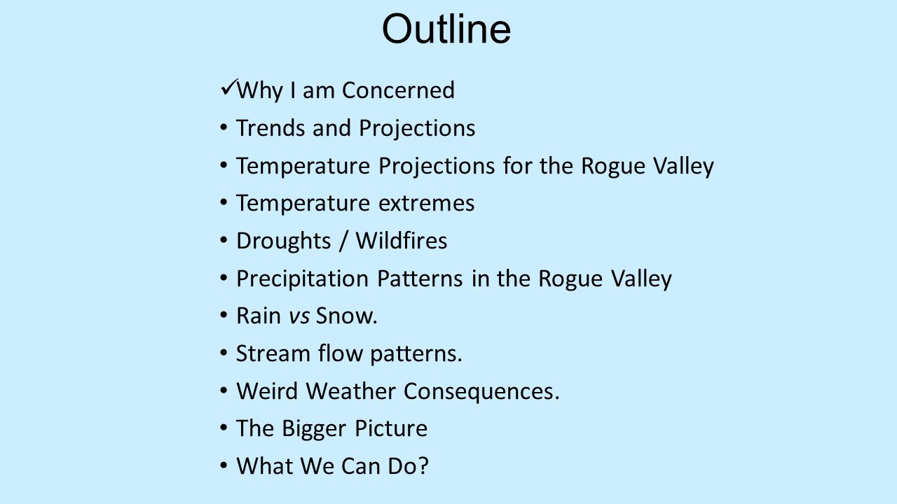 Outline Why I am Concerned Trends and Projections Temperature Projections for the Rogue Valley Temperature extremes Droughts / Wildfires Precipitation Patterns in the Rogue Valley Rain vs Snow.