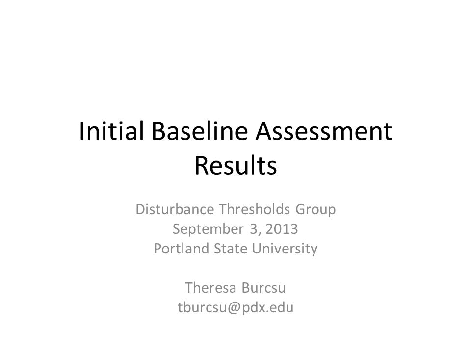 Initial Baseline Assessment Results Disturbance Thresholds Group September 3, 2013 Portland State University Theresa Burcsu tburcsu@pdx.edu