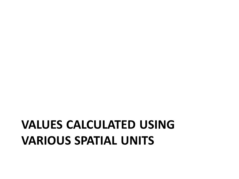 VALUES CALCULATED USING VARIOUS SPATIAL UNITS