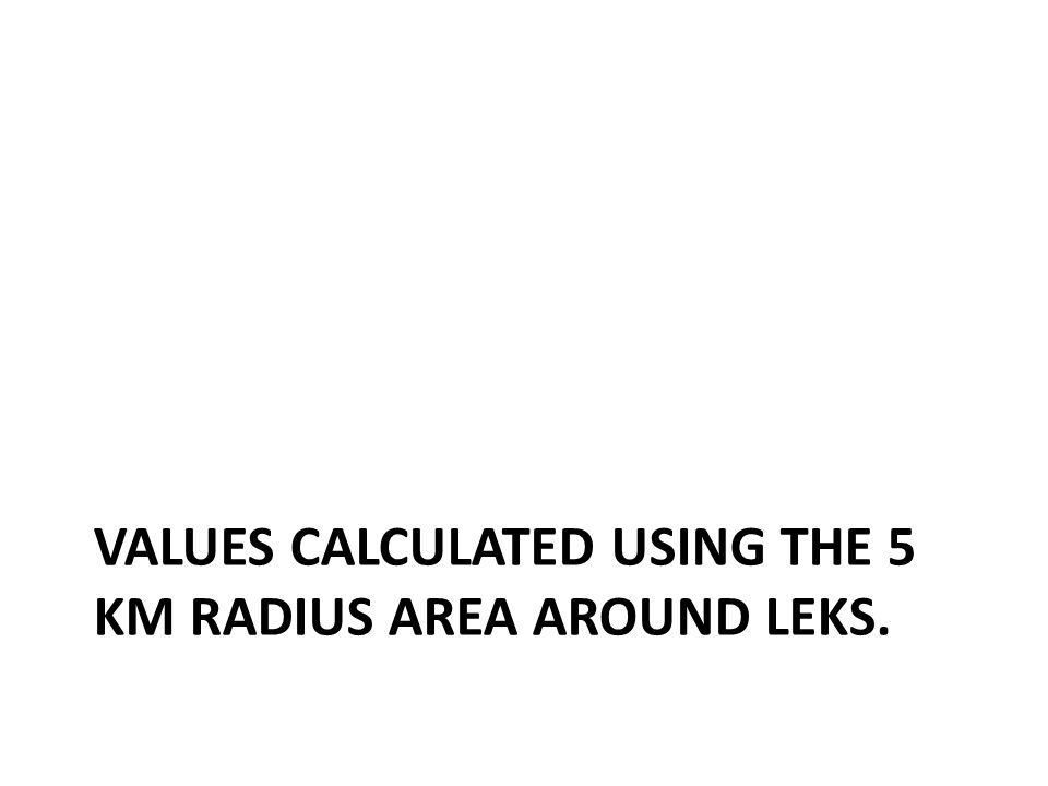 VALUES CALCULATED USING THE 5 KM RADIUS AREA AROUND LEKS.