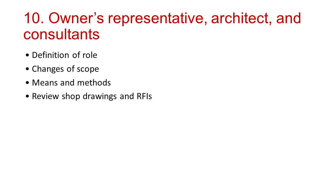 10. Owner's representative, architect, and consultants Definition of role Changes of scope Means and methods Review shop drawings and RFIs