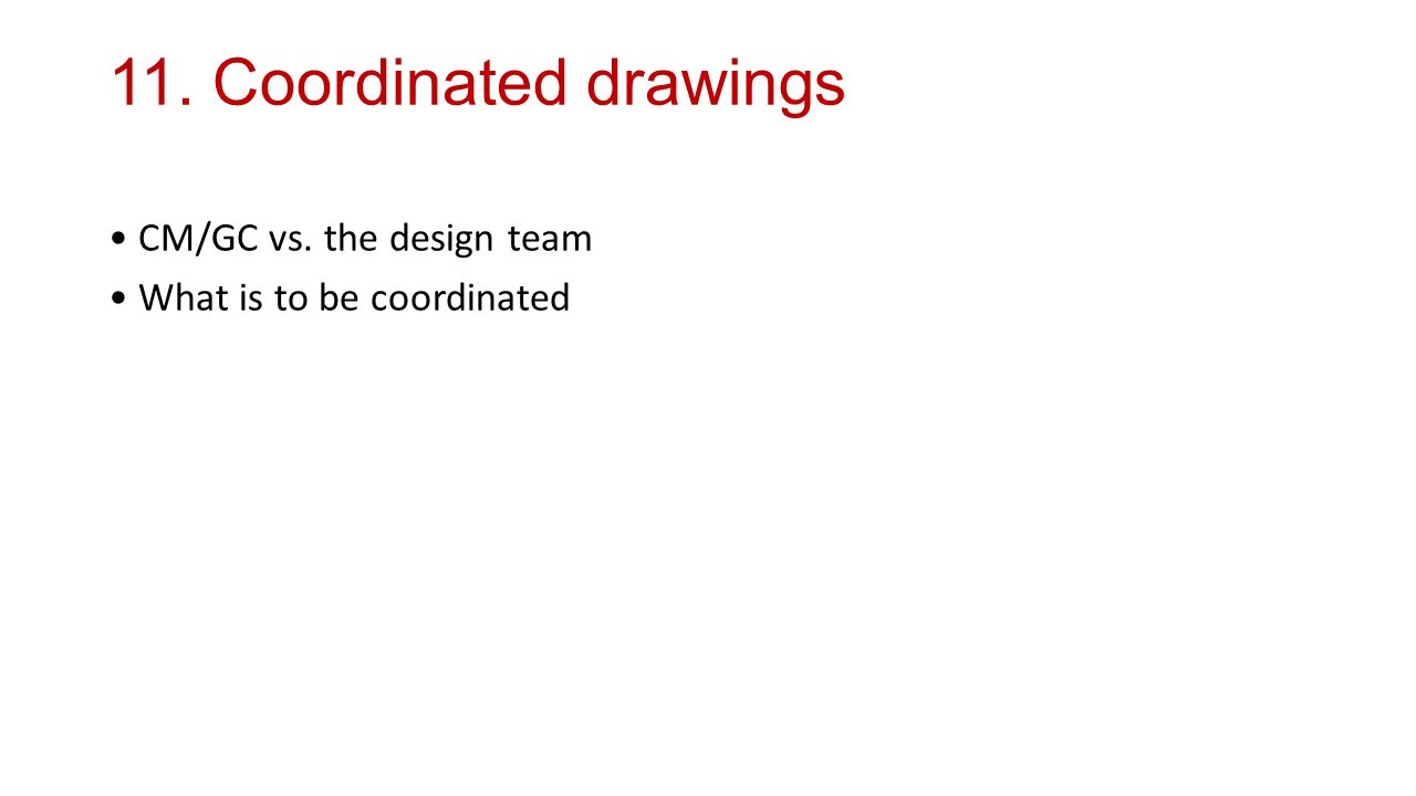11. Coordinated drawings CM/GC vs. the design team What is to be coordinated