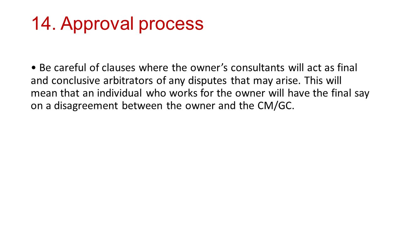 14. Approval process Be careful of clauses where the owner's consultants will act as final and conclusive arbitrators of any disputes that may arise.