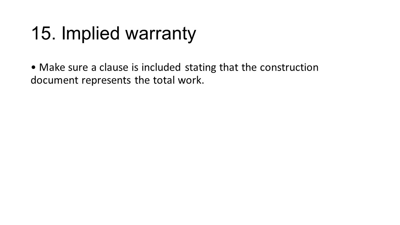 15. Implied warranty Make sure a clause is included stating that the construction document represents the total work.