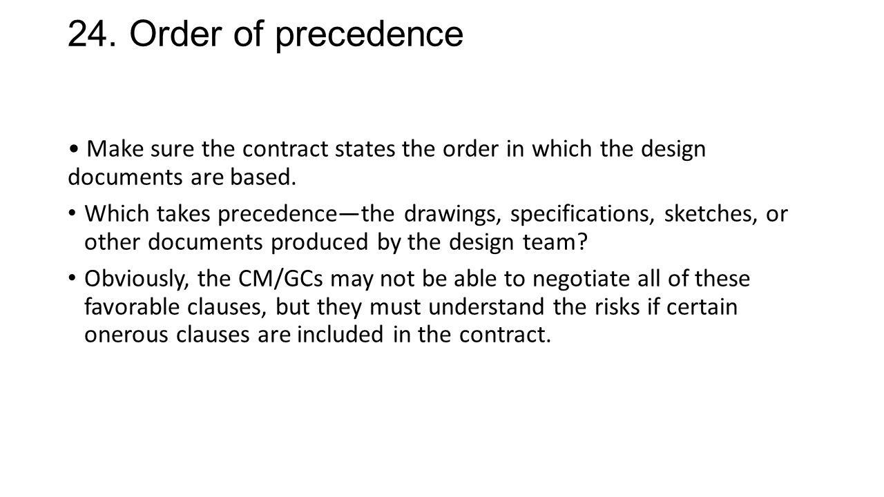 24. Order of precedence Make sure the contract states the order in which the design documents are based. Which takes precedence—the drawings, specific