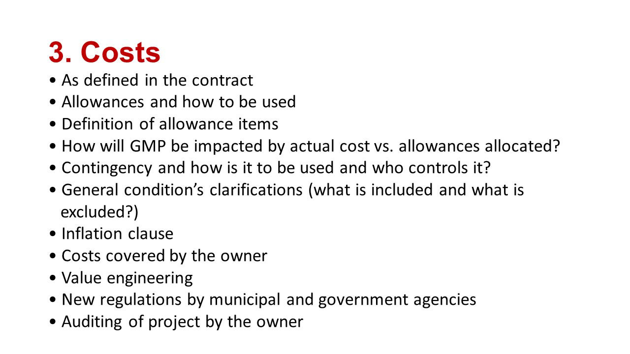 3. Costs As defined in the contract Allowances and how to be used Definition of allowance items How will GMP be impacted by actual cost vs. allowances