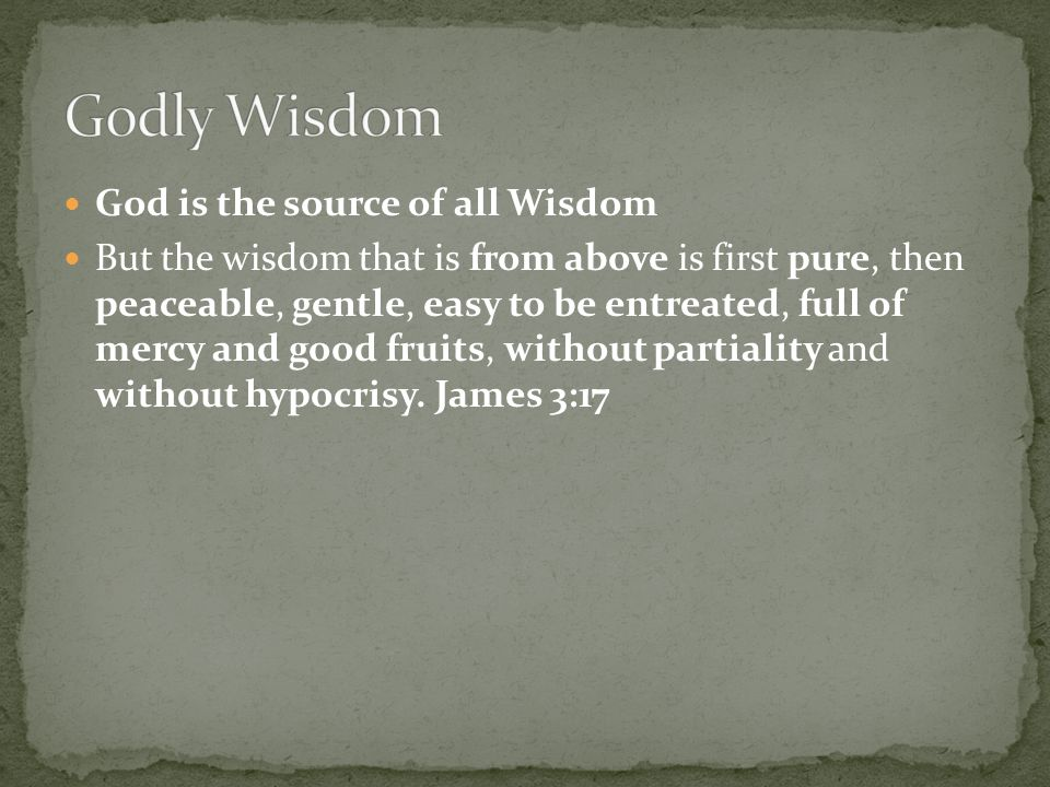 God is the source of all Wisdom But the wisdom that is from above is first pure, then peaceable, gentle, easy to be entreated, full of mercy and good fruits, without partiality and without hypocrisy.