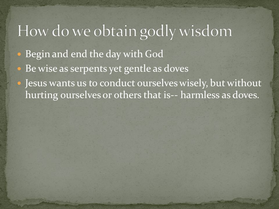 Begin and end the day with God Be wise as serpents yet gentle as doves Jesus wants us to conduct ourselves wisely, but without hurting ourselves or others that is-- harmless as doves.