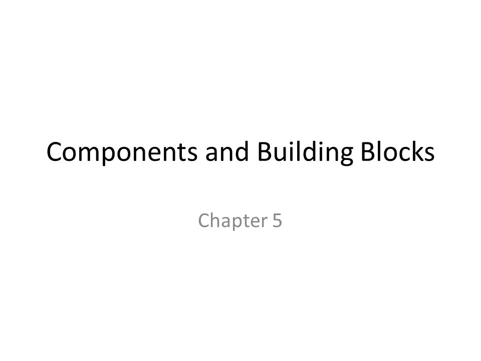 Components and Building Blocks Chapter 5