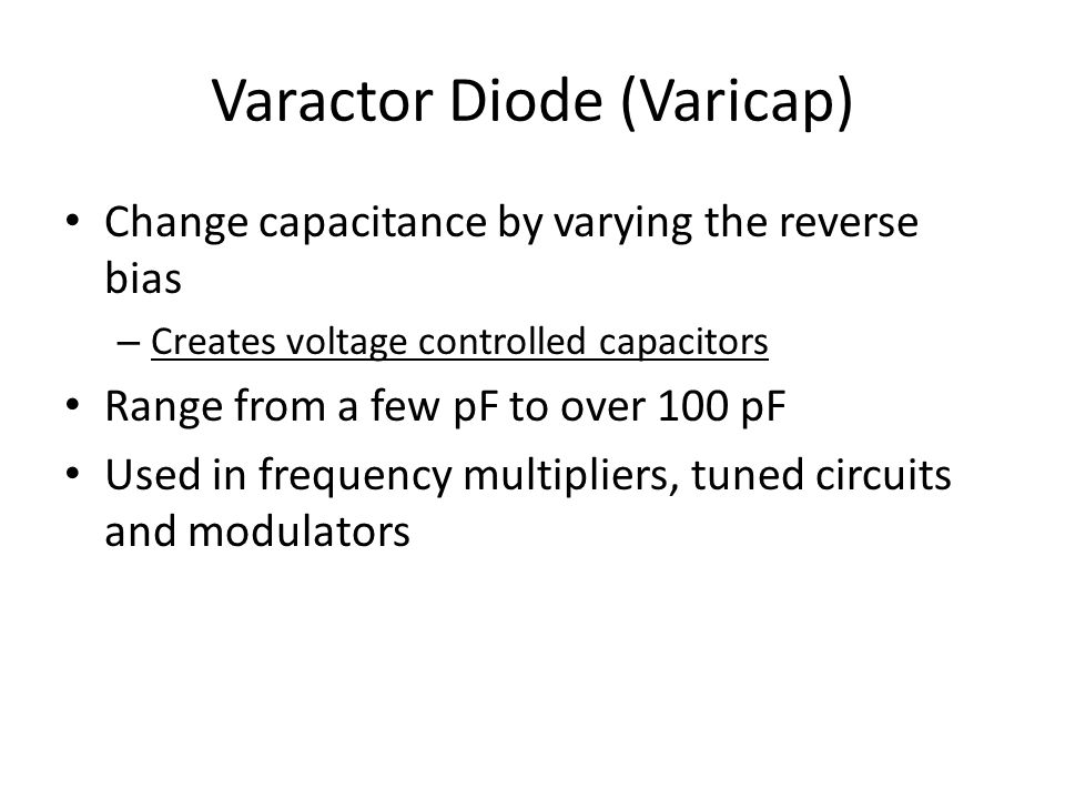 Varactor Diode (Varicap) Change capacitance by varying the reverse bias – Creates voltage controlled capacitors Range from a few pF to over 100 pF Used in frequency multipliers, tuned circuits and modulators
