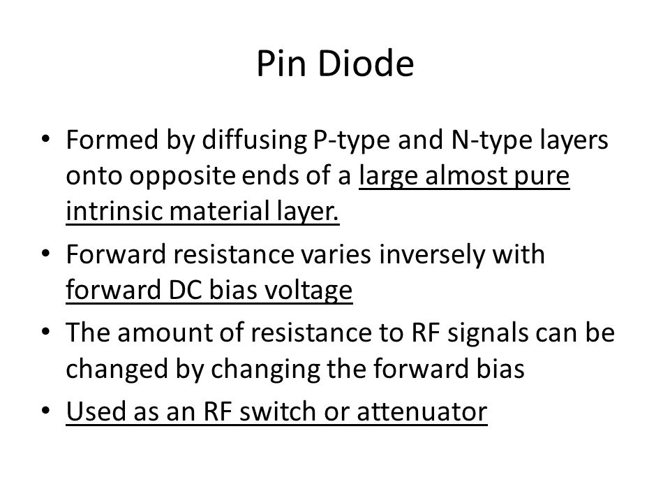 Pin Diode Formed by diffusing P-type and N-type layers onto opposite ends of a large almost pure intrinsic material layer.