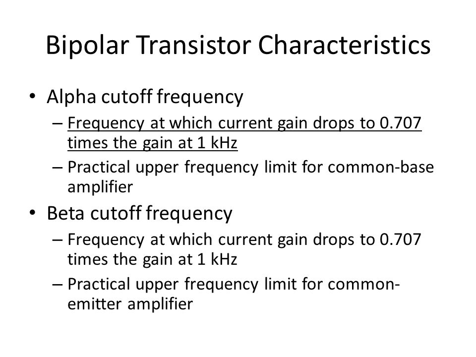 Bipolar Transistor Characteristics Alpha cutoff frequency – Frequency at which current gain drops to 0.707 times the gain at 1 kHz – Practical upper frequency limit for common-base amplifier Beta cutoff frequency – Frequency at which current gain drops to 0.707 times the gain at 1 kHz – Practical upper frequency limit for common- emitter amplifier