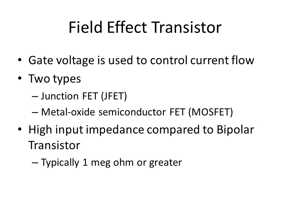 Field Effect Transistor Gate voltage is used to control current flow Two types – Junction FET (JFET) – Metal-oxide semiconductor FET (MOSFET) High input impedance compared to Bipolar Transistor – Typically 1 meg ohm or greater